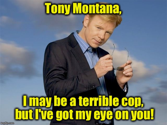 CSI Miami | Tony Montana, I may be a terrible cop, but I've got my eye on you! | image tagged in csi miami | made w/ Imgflip meme maker