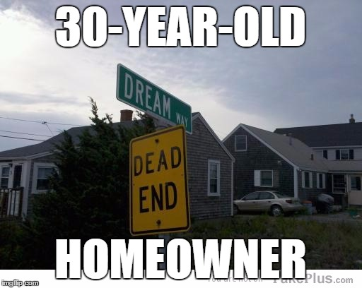 dead end dream sign | 30-YEAR-OLD HOMEOWNER | image tagged in dead end dream sign | made w/ Imgflip meme maker