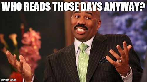Steve Harvey Meme | WHO READS THOSE DAYS ANYWAY? | image tagged in memes,steve harvey | made w/ Imgflip meme maker