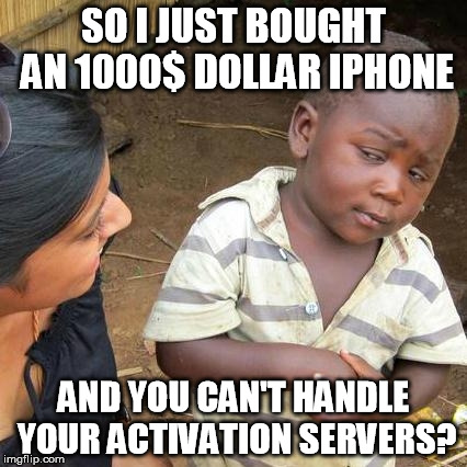 Third World Skeptical Kid Meme | SO I JUST BOUGHT AN 1000$ DOLLAR IPHONE AND YOU CAN'T HANDLE YOUR ACTIVATION SERVERS? | image tagged in memes,third world skeptical kid | made w/ Imgflip meme maker