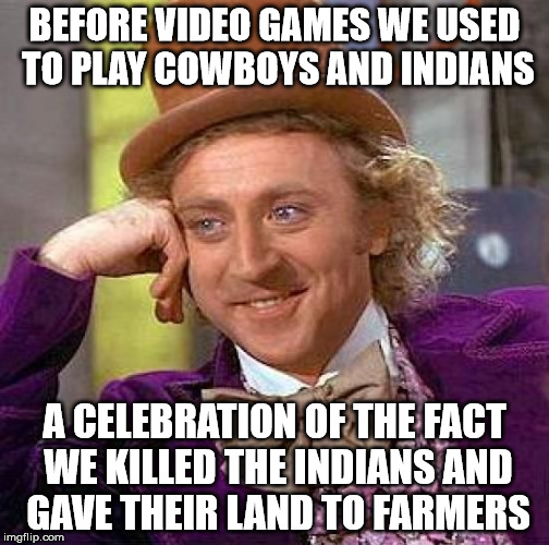 Creepy Condescending Wonka Meme | BEFORE VIDEO GAMES WE USED TO PLAY COWBOYS AND INDIANS A CELEBRATION OF THE FACT WE KILLED THE INDIANS AND GAVE THEIR LAND TO FARMERS | image tagged in memes,creepy condescending wonka | made w/ Imgflip meme maker