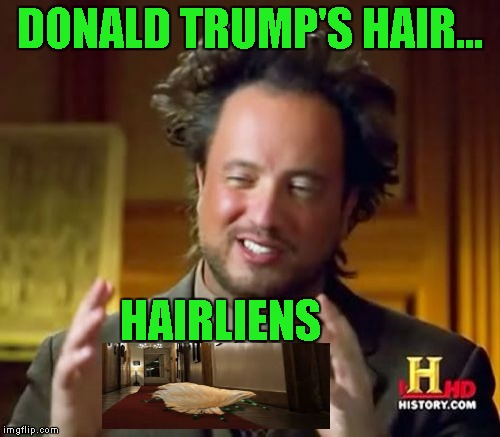 Ancient Aliens Meme | DONALD TRUMP'S HAIR... HAIRLIENS | image tagged in memes,ancient aliens | made w/ Imgflip meme maker