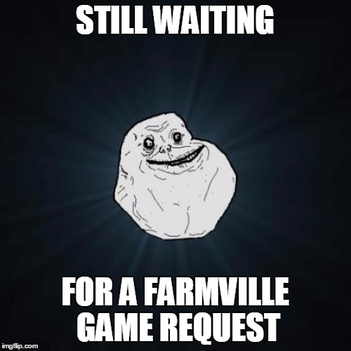 STILL WAITING FOR A FARMVILLE GAME REQUEST | made w/ Imgflip meme maker