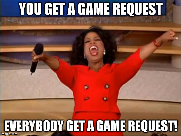 Oprah You Get A Meme | YOU GET A GAME REQUEST EVERYBODY GET A GAME REQUEST! | image tagged in memes,oprah you get a | made w/ Imgflip meme maker