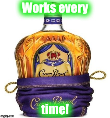 Crown Royal | Works every time! | image tagged in crown royal | made w/ Imgflip meme maker