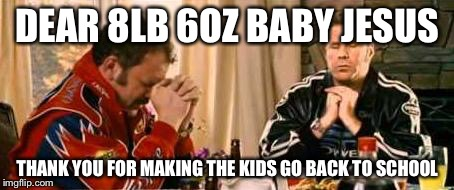 Praying Ricky Bobby | DEAR 8LB 6OZ BABY JESUS THANK YOU FOR MAKING THE KIDS GO BACK TO SCHOOL | image tagged in praying ricky bobby | made w/ Imgflip meme maker