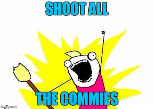 X All The Y Meme | SHOOT ALL THE COMMIES | image tagged in memes,x all the y | made w/ Imgflip meme maker