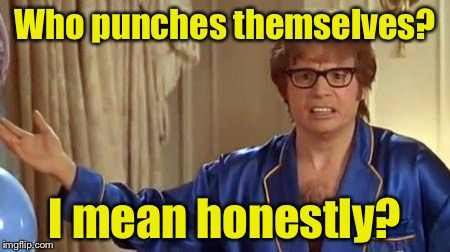 Austin Powers 1 | Who punches themselves? I mean honestly? | image tagged in austin powers 1 | made w/ Imgflip meme maker