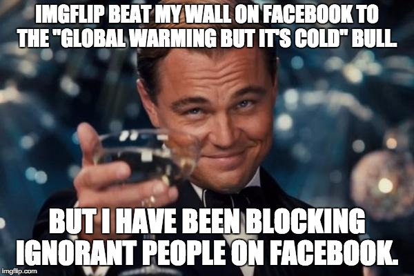 "Leonardo Dicaprio Cheers Meme |  IMGFLIP BEAT MY WALL ON FACEBOOK TO THE ""GLOBAL WARMING BUT IT'S COLD"" BULL. BUT I HAVE BEEN BLOCKING IGNORANT PEOPLE ON FACEBOOK. 