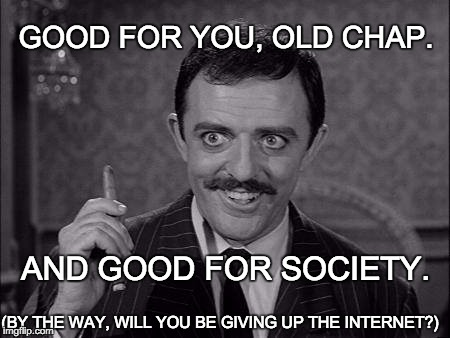 Gomez Addams | GOOD FOR YOU, OLD CHAP. AND GOOD FOR SOCIETY. (BY THE WAY, WILL YOU BE GIVING UP THE INTERNET?) | image tagged in gomez addams | made w/ Imgflip meme maker