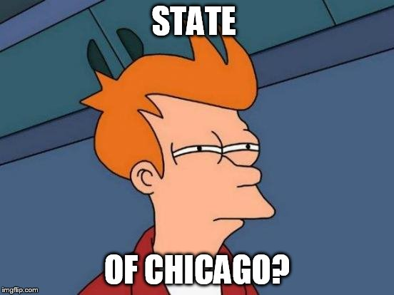 STATE OF CHICAGO? | image tagged in memes,futurama fry | made w/ Imgflip meme maker