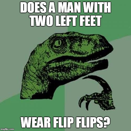 Philosoraptor Meme | DOES A MAN WITH TWO LEFT FEET WEAR FLIP FLIPS? | image tagged in memes,philosoraptor | made w/ Imgflip meme maker