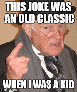 Back In My Day Meme | THIS JOKE WAS AN OLD CLASSIC WHEN I WAS A KID | image tagged in memes,back in my day | made w/ Imgflip meme maker