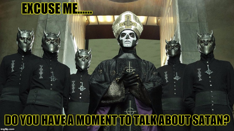 Ghost Excuse me | EXCUSE ME...... DO YOU HAVE A MOMENT TO TALK ABOUT SATAN? | image tagged in ghost meliora,ghost,ghost bc,papa emeritus iii,ghouls,satan | made w/ Imgflip meme maker
