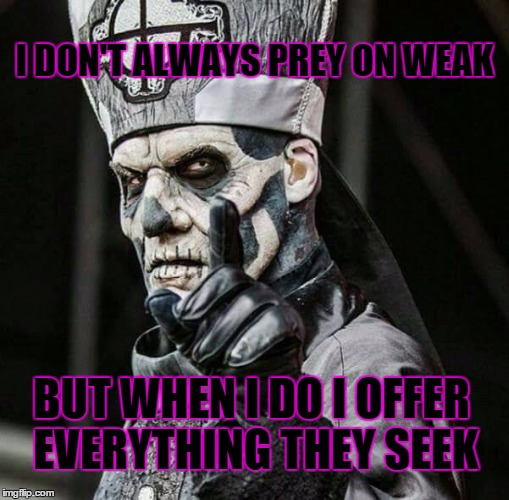 the most interesting Jigolo in the world   | I DON'T ALWAYS PREY ON WEAK BUT WHEN I DO I OFFER EVERYTHING THEY SEEK | image tagged in papa emeritus ii,jigolo har megiddo,ghost,ghost bc | made w/ Imgflip meme maker