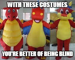 3 (three) red anthro dragons | WITH THESE COSTUMES YOU'RE BETTER OF BEING BLIND | image tagged in 3 three red anthro dragons | made w/ Imgflip meme maker