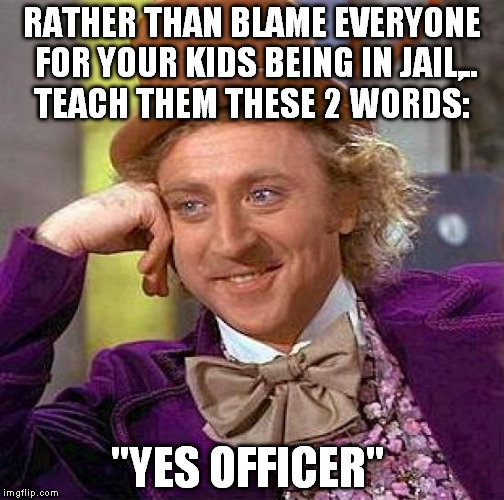 "A little respect goes a long way!  | RATHER THAN BLAME EVERYONE FOR YOUR KIDS BEING IN JAIL,.. TEACH THEM THESE 2 WORDS: ""YES OFFICER"" 