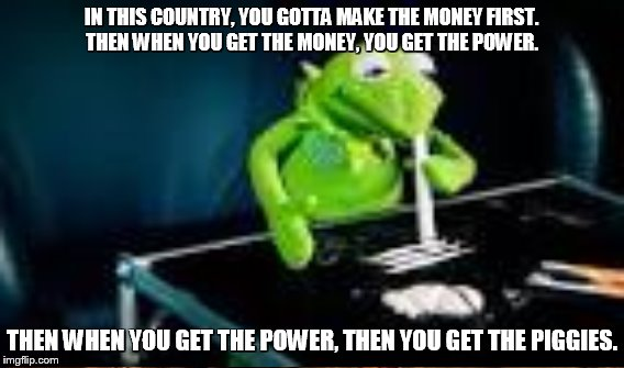 IN THIS COUNTRY, YOU GOTTA MAKE THE MONEY FIRST. THEN WHEN YOU GET THE MONEY, YOU GET THE POWER. THEN WHEN YOU GET THE POWER, THEN YOU GET T | made w/ Imgflip meme maker