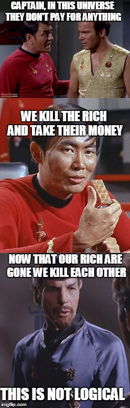 Taxing your way to oblivion  | CAPTAIN, IN THIS UNIVERSE THEY DON'T PAY FOR ANYTHING WE KILL THE RICH AND TAKE THEIR MONEY THIS IS NOT LOGICAL NOW THAT OUR RICH ARE GONE W | image tagged in star trek,taxes,memes | made w/ Imgflip meme maker