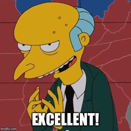 Mr Burns |  EXCELLENT! | image tagged in mr burns | made w/ Imgflip meme maker
