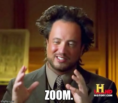 Ancient Aliens Meme | ZOOM. | image tagged in memes,ancient aliens | made w/ Imgflip meme maker