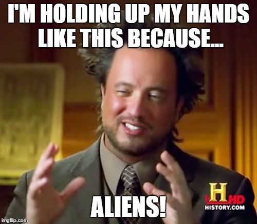 Ancient Aliens Meme | I'M HOLDING UP MY HANDS LIKE THIS BECAUSE... ALIENS! | image tagged in memes,ancient aliens | made w/ Imgflip meme maker