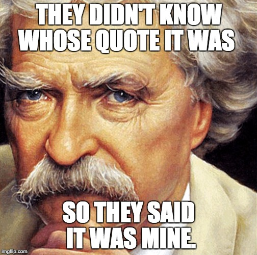 Mark Twain | THEY DIDN'T KNOW WHOSE QUOTE IT WAS SO THEY SAID IT WAS MINE. | image tagged in mark twain | made w/ Imgflip meme maker
