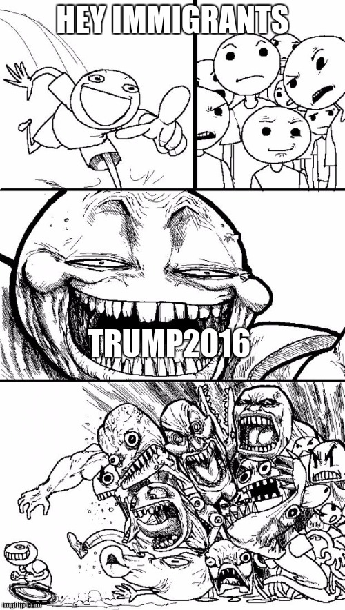 Hey Internet Meme | HEY IMMIGRANTS TRUMP2016 | image tagged in memes,hey internet | made w/ Imgflip meme maker