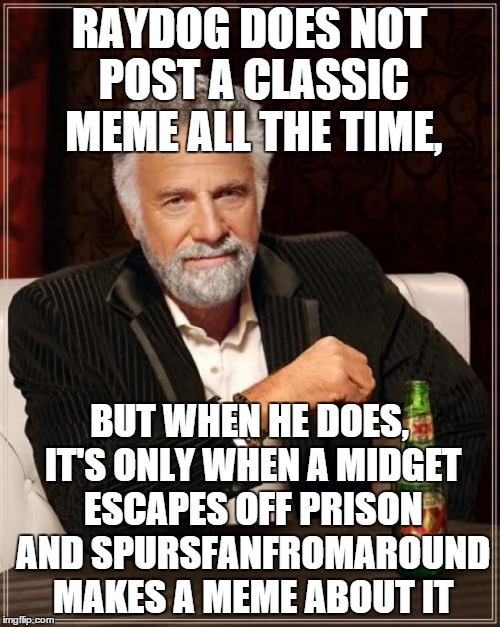 The Most Interesting Man In The World Meme | RAYDOG DOES NOT POST A CLASSIC MEME ALL THE TIME, BUT WHEN HE DOES, IT'S ONLY WHEN A MIDGET ESCAPES OFF PRISON AND SPURSFANFROMAROUND MAKES  | image tagged in memes,the most interesting man in the world | made w/ Imgflip meme maker