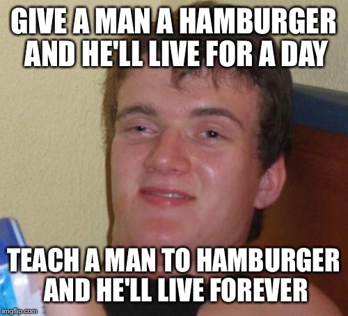 10 Guy |  GIVE A MAN A HAMBURGER AND HE'LL LIVE FOR A DAY; TEACH A MAN TO HAMBURGER AND HE'LL LIVE FOREVER | image tagged in memes,10 guy | made w/ Imgflip meme maker