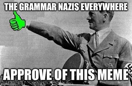 THE GRAMMAR NAZIS EVERYWHERE APPROVE OF THIS MEME | made w/ Imgflip meme maker