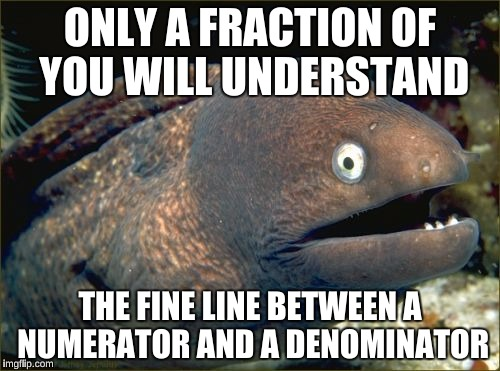 Joke From Math Memes  | ONLY A FRACTION OF YOU WILL UNDERSTAND THE FINE LINE BETWEEN A NUMERATOR AND A DENOMINATOR | image tagged in memes,bad joke eel,math teacher,funny | made w/ Imgflip meme maker