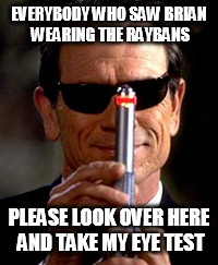 EVERYBODY WHO SAW BRIAN WEARING THE RAYBANS PLEASE LOOK OVER HERE AND TAKE MY EYE TEST | made w/ Imgflip meme maker