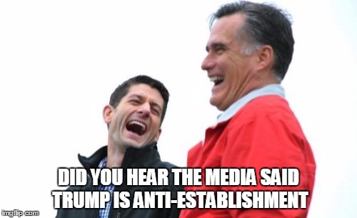 Romney And Ryan | DID YOU HEAR THE MEDIA SAID TRUMP IS ANTI-ESTABLISHMENT | image tagged in memes,romney and ryan | made w/ Imgflip meme maker