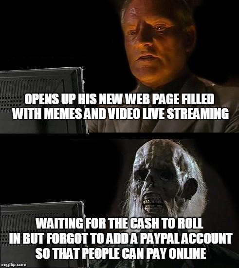 I'll Just Wait Here Meme | OPENS UP HIS NEW WEB PAGE FILLED WITH MEMES AND VIDEO LIVE STREAMING WAITING FOR THE CASH TO ROLL IN BUT FORGOT TO ADD A PAYPAL ACCOUNT SO T | image tagged in memes,ill just wait here | made w/ Imgflip meme maker