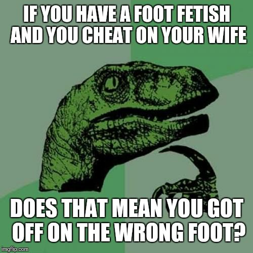 Philosoraptor Meme | IF YOU HAVE A FOOT FETISH AND YOU CHEAT ON YOUR WIFE DOES THAT MEAN YOU GOT OFF ON THE WRONG FOOT? | image tagged in memes,philosoraptor | made w/ Imgflip meme maker
