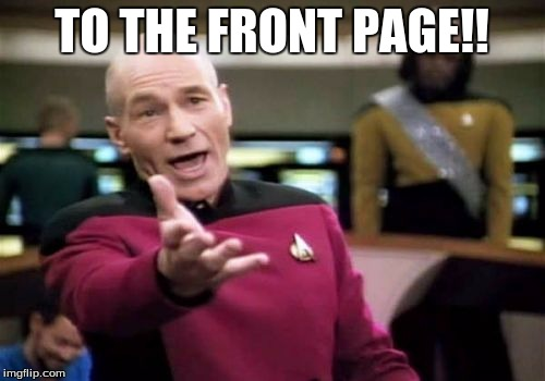 Picard Wtf Meme | TO THE FRONT PAGE!! | image tagged in memes,picard wtf | made w/ Imgflip meme maker