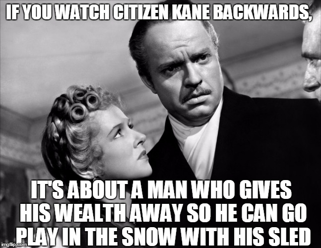 Rosebud | IF YOU WATCH CITIZEN KANE BACKWARDS, IT'S ABOUT A MAN WHO GIVES HIS WEALTH AWAY SO HE CAN GO PLAY IN THE SNOW WITH HIS SLED | image tagged in rosebud,citizen kane,if you watch it backwards,snow,memes,adoption | made w/ Imgflip meme maker