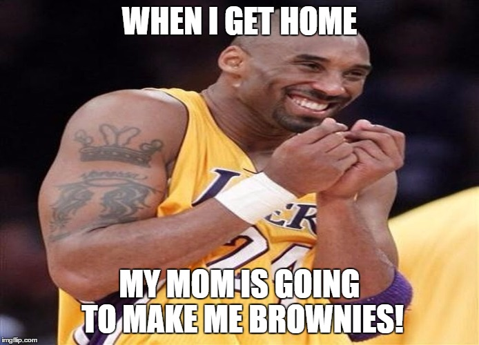 Giggly Kobe Bryant | WHEN I GET HOME MY MOM IS GOING TO MAKE ME BROWNIES! | image tagged in giggly kobe bryant | made w/ Imgflip meme maker