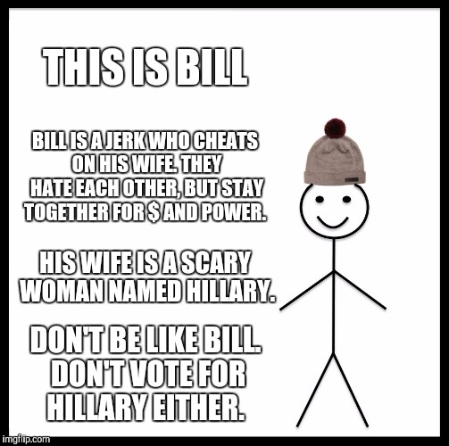 Don't be like bill | THIS IS BILL BILL IS A JERK WHO CHEATS ON HIS WIFE. THEY HATE EACH OTHER, BUT STAY TOGETHER FOR $ AND POWER. HIS WIFE IS A SCARY WOMAN NAMED | image tagged in memes,be like bill | made w/ Imgflip meme maker