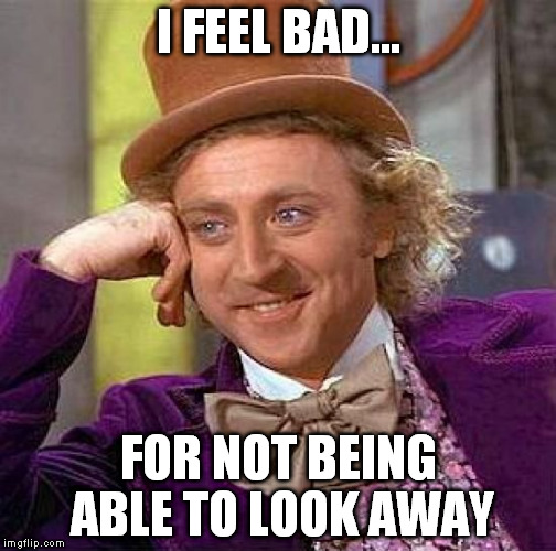 Creepy Condescending Wonka Meme | I FEEL BAD... FOR NOT BEING ABLE TO LOOK AWAY | image tagged in memes,creepy condescending wonka | made w/ Imgflip meme maker