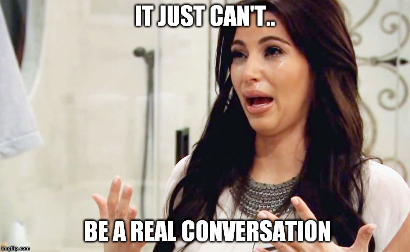 conversation | IT JUST CAN'T.. BE A REAL CONVERSATION | image tagged in kim kardashian crying,can't,be,conversation | made w/ Imgflip meme maker
