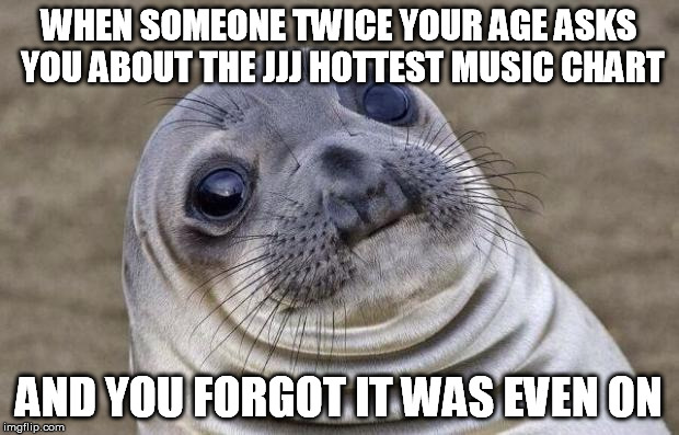 And I thought it was just Australia Day | WHEN SOMEONE TWICE YOUR AGE ASKS YOU ABOUT THE JJJ HOTTEST MUSIC CHART AND YOU FORGOT IT WAS EVEN ON | image tagged in memes,awkward moment sealion,music,chart,popular,radio | made w/ Imgflip meme maker