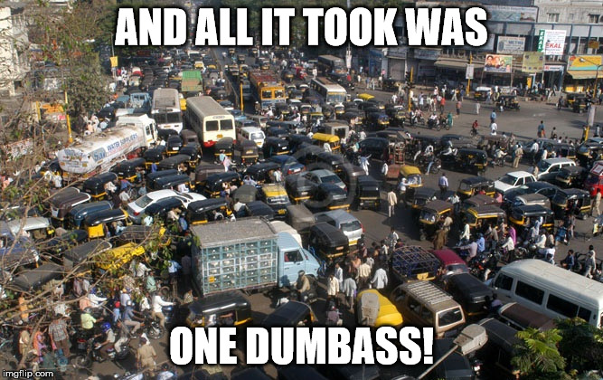 traffic mumbai | AND ALL IT TOOK WAS ONE DUMBASS! | image tagged in traffic mumbai | made w/ Imgflip meme maker
