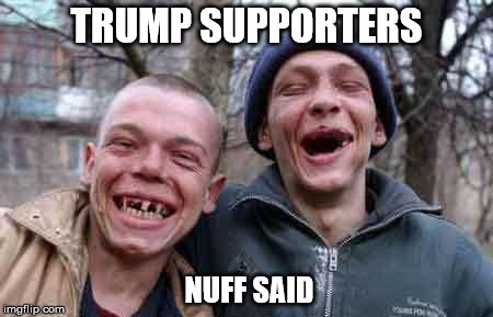 rednecks | TRUMP SUPPORTERS NUFF SAID | image tagged in rednecks | made w/ Imgflip meme maker