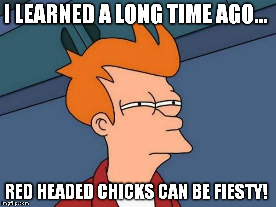 Futurama Fry Meme | I LEARNED A LONG TIME AGO... RED HEADED CHICKS CAN BE FIESTY! | image tagged in memes,futurama fry | made w/ Imgflip meme maker