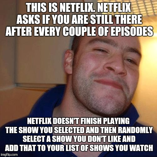 Be Like Netflix, not you know who | THIS IS NETFLIX. NETFLIX ASKS IF YOU ARE STILL THERE AFTER EVERY COUPLE OF EPISODES NETFLIX DOESN'T FINISH PLAYING THE SHOW YOU SELECTED AND | image tagged in good guy greg no joint | made w/ Imgflip meme maker