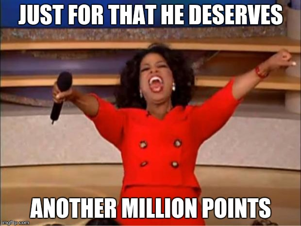 JUST FOR THAT HE DESERVES ANOTHER MILLION POINTS | image tagged in memes,oprah you get a | made w/ Imgflip meme maker