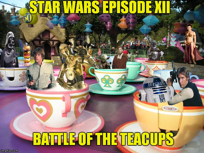 Go Disney! | STAR WARS EPISODE XII BATTLE OF THE TEACUPS | image tagged in sarcasm,star wars,disney | made w/ Imgflip meme maker