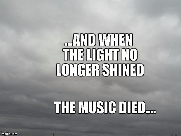 Grey clouds | ...AND WHEN THE LIGHTNO LONGER SHINED THE MUSIC DIED.... | image tagged in grey clouds | made w/ Imgflip meme maker